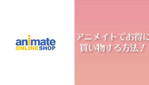 【実体験】アニメイトオンラインでお得に買い物をする方法