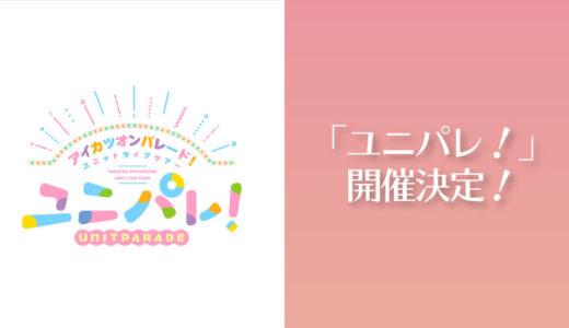 祝!アイカツオンパレード!ユニットライブツアー「ユニパレ!」開催決定!